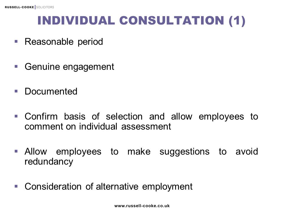 INDIVIDUAL CONSULTATION (1)  Reasonable period  Genuine engagement  Documented  Confirm basis of selection and allow employees to comment on individual assessment  Allow employees to make suggestions to avoid redundancy  Consideration of alternative employment