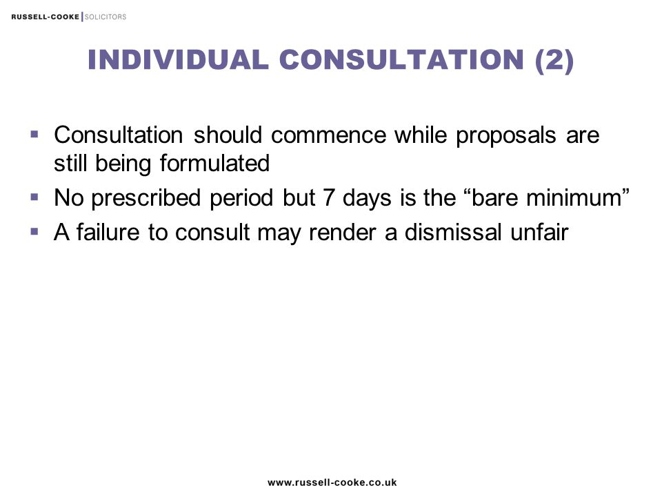 INDIVIDUAL CONSULTATION (2)  Consultation should commence while proposals are still being formulated  No prescribed period but 7 days is the bare minimum  A failure to consult may render a dismissal unfair