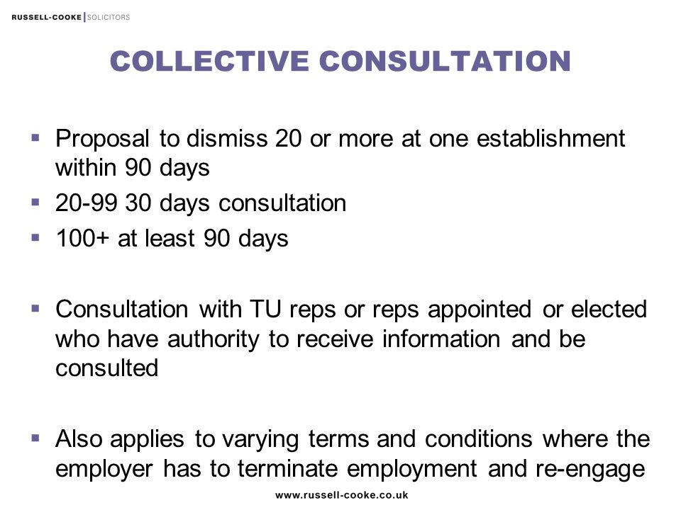 COLLECTIVE CONSULTATION  Proposal to dismiss 20 or more at one establishment within 90 days  20-99 30 days consultation  100+ at least 90 days  Consultation with TU reps or reps appointed or elected who have authority to receive information and be consulted  Also applies to varying terms and conditions where the employer has to terminate employment and re-engage