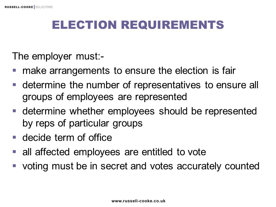 ELECTION REQUIREMENTS The employer must:-  make arrangements to ensure the election is fair  determine the number of representatives to ensure all groups of employees are represented  determine whether employees should be represented by reps of particular groups  decide term of office  all affected employees are entitled to vote  voting must be in secret and votes accurately counted