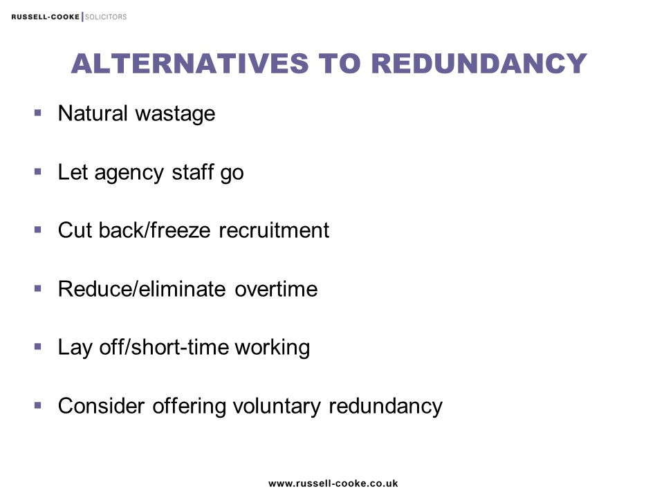 ALTERNATIVES TO REDUNDANCY  Natural wastage  Let agency staff go  Cut back/freeze recruitment  Reduce/eliminate overtime  Lay off/short-time working  Consider offering voluntary redundancy