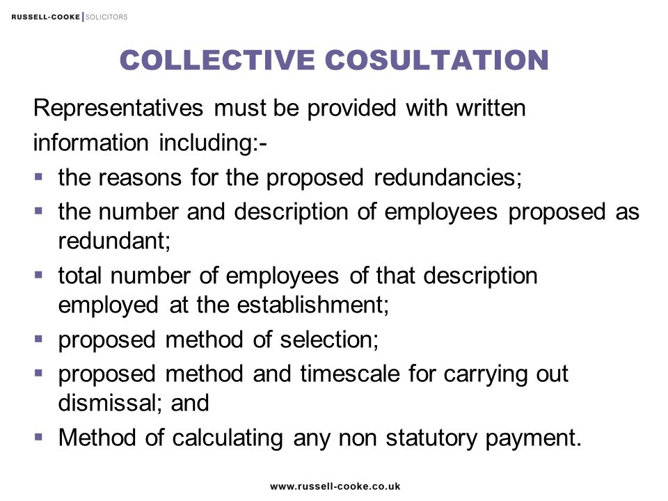 COLLECTIVE COSULTATION Representatives must be provided with written information including:-  the reasons for the proposed redundancies;  the number and description of employees proposed as redundant;  total number of employees of that description employed at the establishment;  proposed method of selection;  proposed method and timescale for carrying out dismissal; and  Method of calculating any non statutory payment.