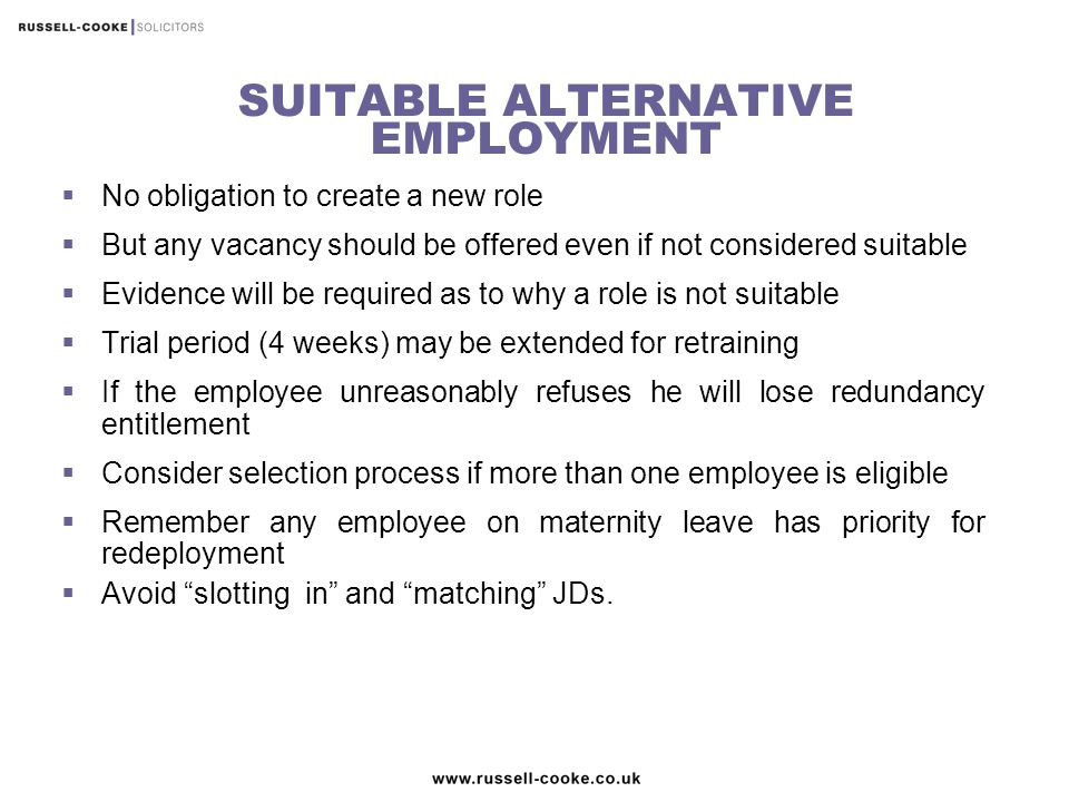 SUITABLE ALTERNATIVE EMPLOYMENT  No obligation to create a new role  But any vacancy should be offered even if not considered suitable  Evidence will be required as to why a role is not suitable  Trial period (4 weeks) may be extended for retraining  If the employee unreasonably refuses he will lose redundancy entitlement  Consider selection process if more than one employee is eligible  Remember any employee on maternity leave has priority for redeployment  Avoid slotting in and matching JDs.