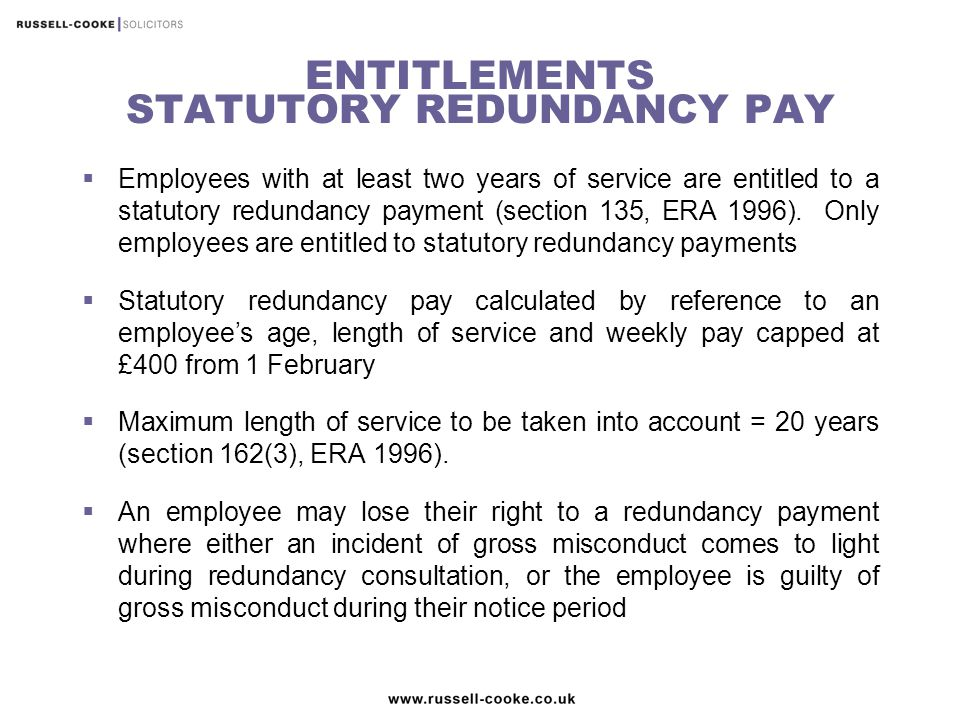 ENTITLEMENTS STATUTORY REDUNDANCY PAY  Employees with at least two years of service are entitled to a statutory redundancy payment (section 135, ERA 1996).