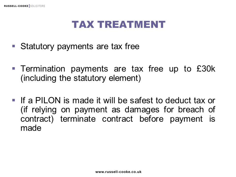 TAX TREATMENT  Statutory payments are tax free  Termination payments are tax free up to £30k (including the statutory element)  If a PILON is made it will be safest to deduct tax or (if relying on payment as damages for breach of contract) terminate contract before payment is made