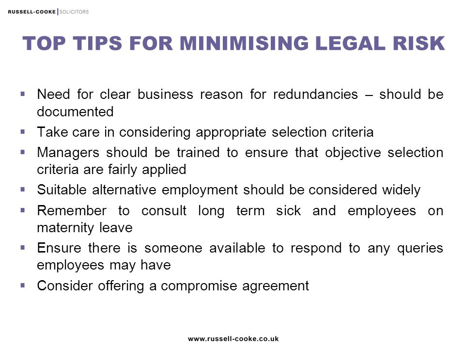 TOP TIPS FOR MINIMISING LEGAL RISK  Need for clear business reason for redundancies – should be documented  Take care in considering appropriate selection criteria  Managers should be trained to ensure that objective selection criteria are fairly applied  Suitable alternative employment should be considered widely  Remember to consult long term sick and employees on maternity leave  Ensure there is someone available to respond to any queries employees may have  Consider offering a compromise agreement
