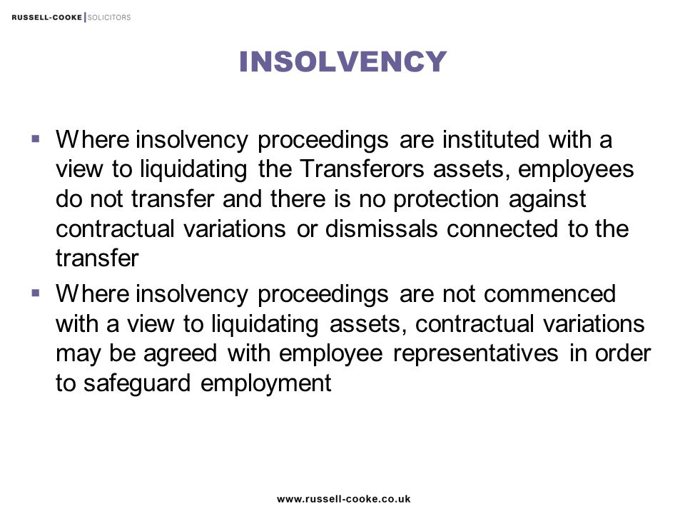 INSOLVENCY  Where insolvency proceedings are instituted with a view to liquidating the Transferors assets, employees do not transfer and there is no protection against contractual variations or dismissals connected to the transfer  Where insolvency proceedings are not commenced with a view to liquidating assets, contractual variations may be agreed with employee representatives in order to safeguard employment