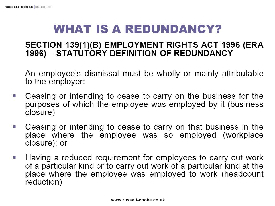 UNFAIR DISMISSAL FAIR REASON  Employees with over one year of service have the right not to be unfairly dismissed (section 94, ERA 1996)  Redundancy is a potentially fair reason for dismissal (section 98, ERA 1996)  Automatically unfair redundancies (section 105, ERA 1996)  Even where there is a genuine redundancy situation, an employer will need to ensure that they follow a fair process (section 98(4) ERA 1996)