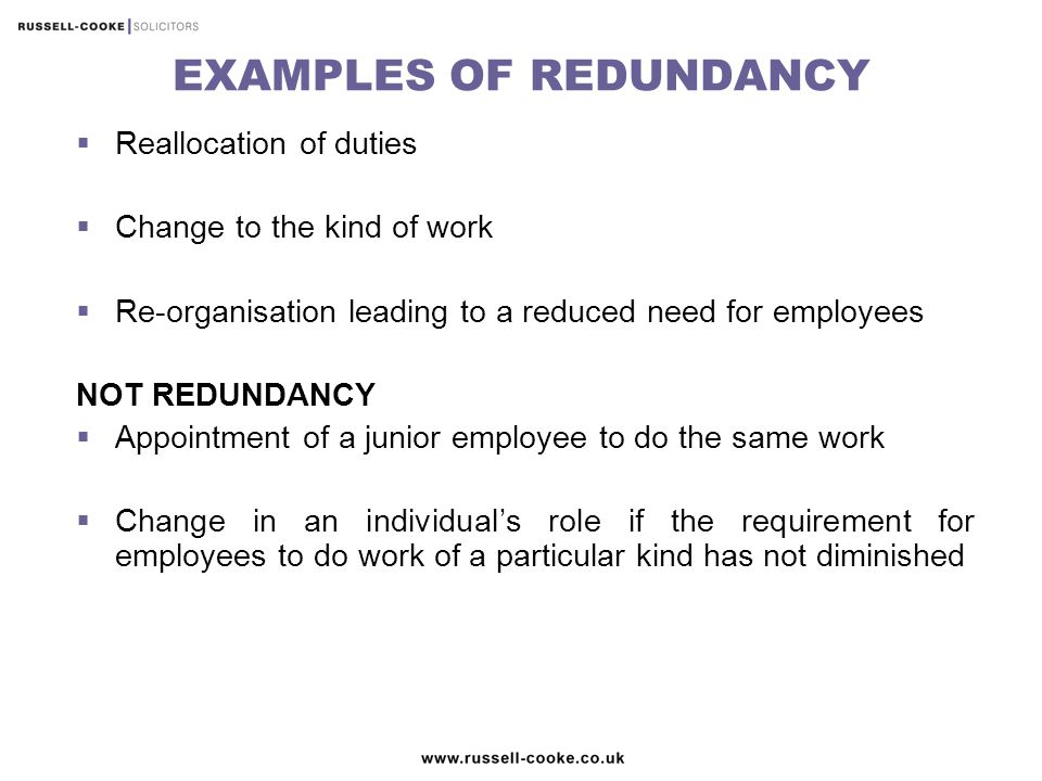 EXAMPLES OF REDUNDANCY  Reallocation of duties  Change to the kind of work  Re-organisation leading to a reduced need for employees NOT REDUNDANCY  Appointment of a junior employee to do the same work  Change in an individual's role if the requirement for employees to do work of a particular kind has not diminished