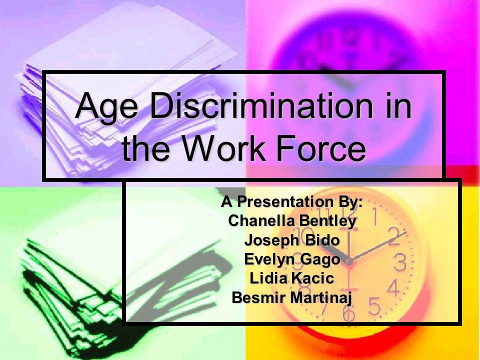 Age Discrimination in the Work Force A Presentation By: Chanella Bentley Joseph Bido Evelyn Gago Lidia Kacic Besmir Martinaj