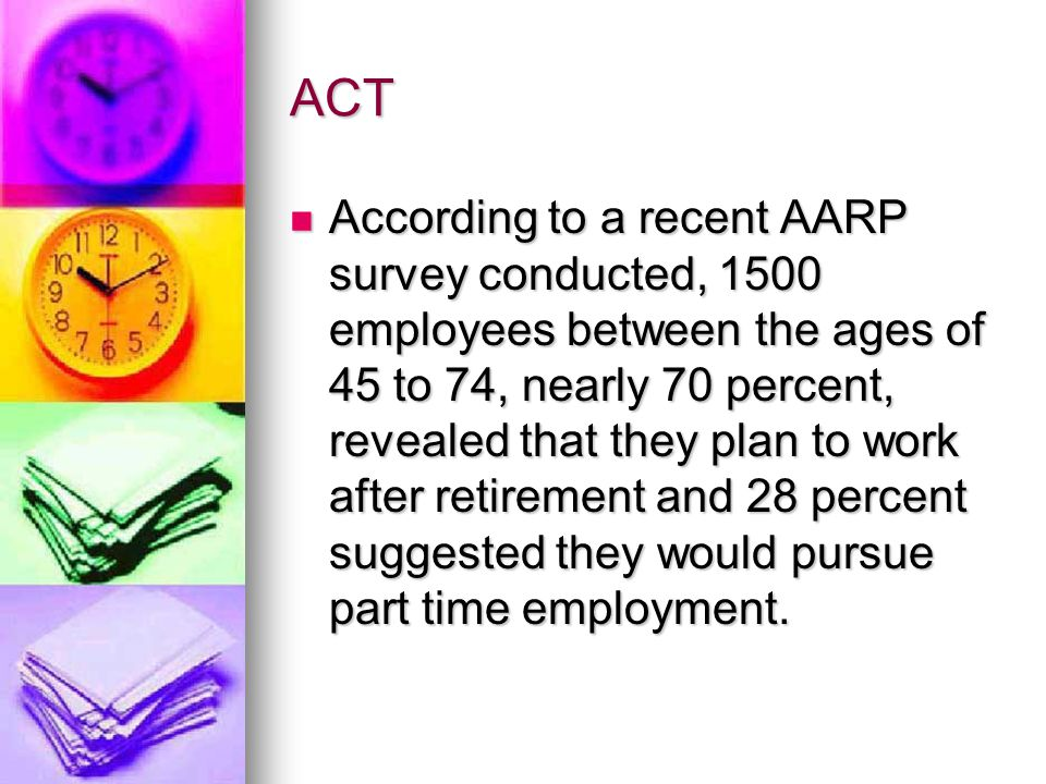 ACT According to a recent AARP survey conducted, 1500 employees between the ages of 45 to 74, nearly 70 percent, revealed that they plan to work after retirement and 28 percent suggested they would pursue part time employment.