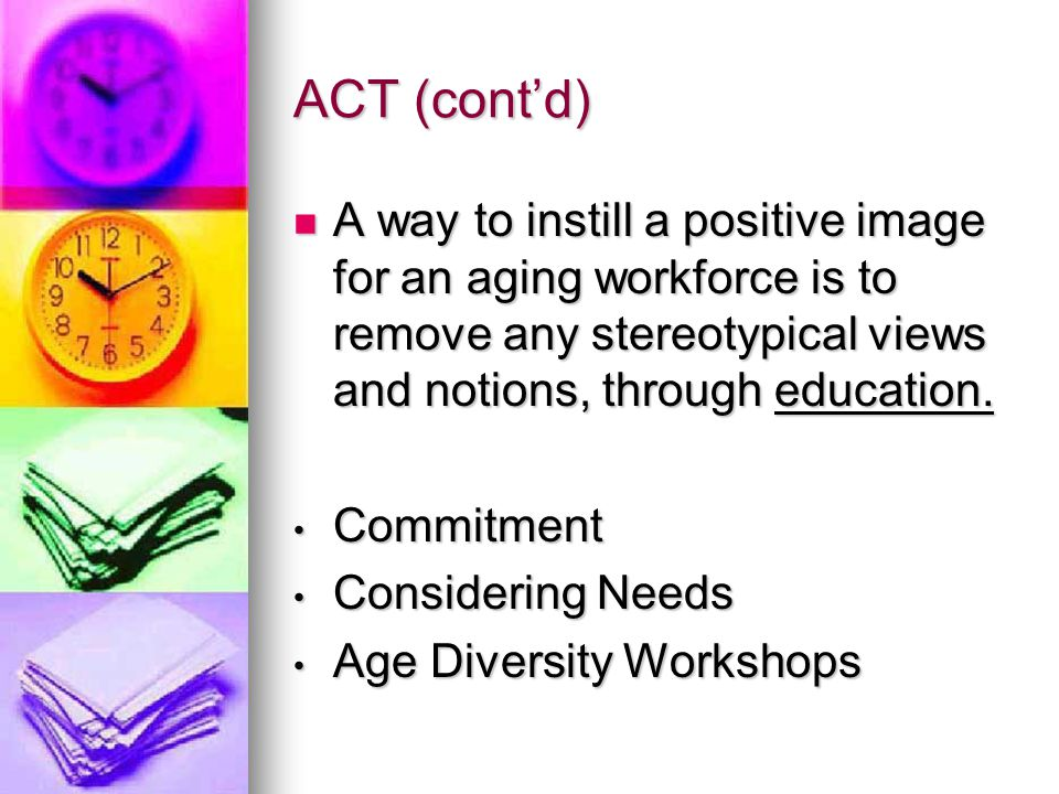 ACT (cont'd) A way to instill a positive image for an aging workforce is to remove any stereotypical views and notions, through education.