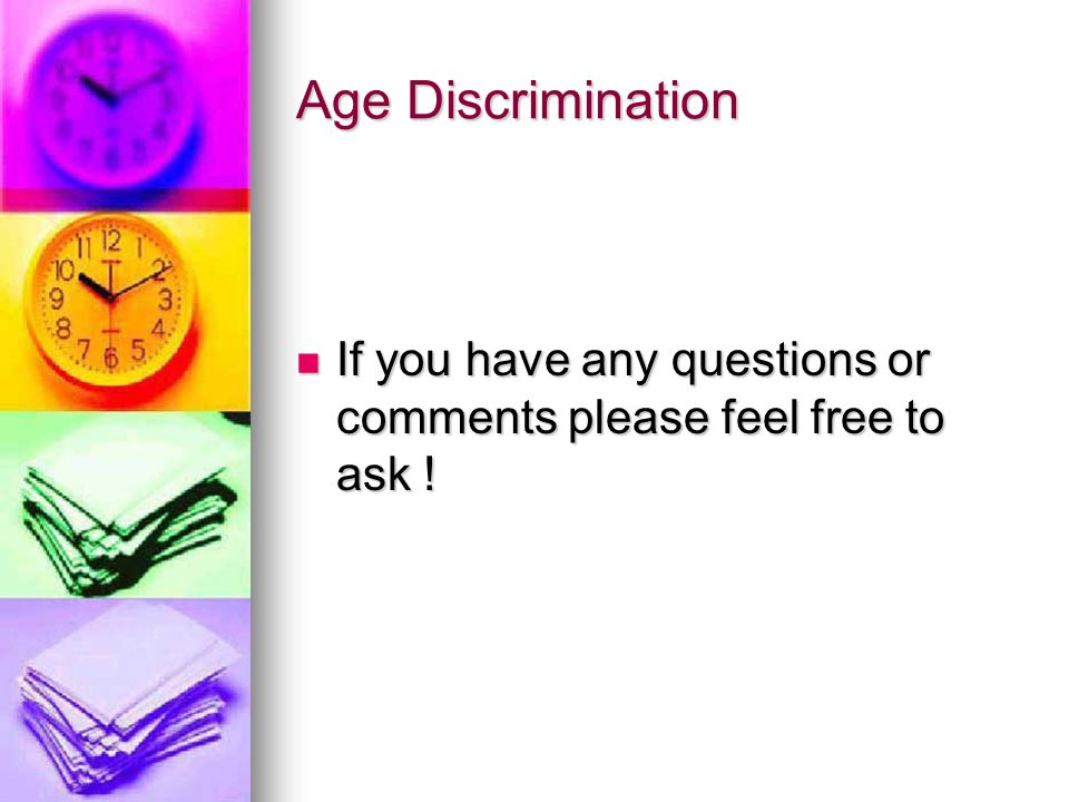 Age Discrimination If you have any questions or comments please feel free to ask .