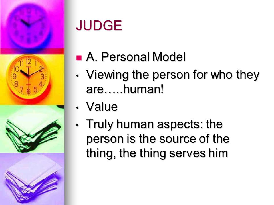 JUDGE A. Personal Model Viewing the person for who they are…..human.