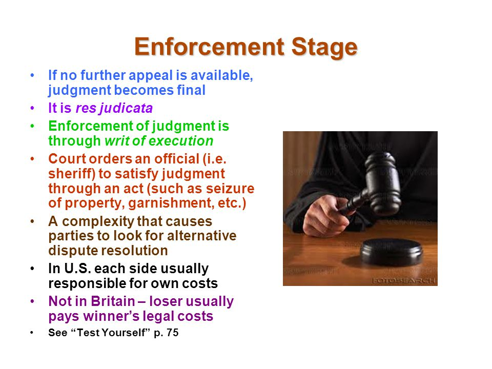 Enforcement Stage If no further appeal is available, judgment becomes final It is res judicata Enforcement of judgment is through writ of execution Court orders an official (i.e.