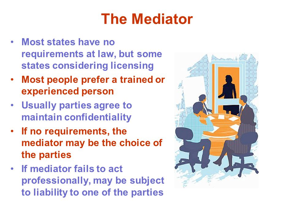 The Mediator Most states have no requirements at law, but some states considering licensing Most people prefer a trained or experienced person Usually parties agree to maintain confidentiality If no requirements, the mediator may be the choice of the parties If mediator fails to act professionally, may be subject to liability to one of the parties