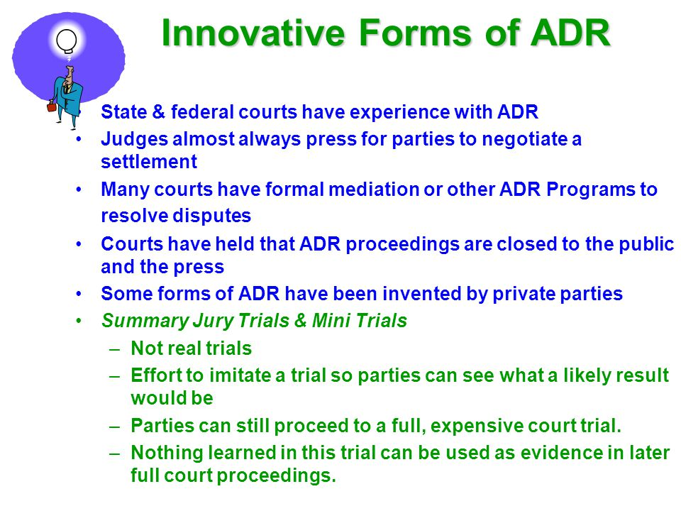 Innovative Forms of ADR State & federal courts have experience with ADR Judges almost always press for parties to negotiate a settlement Many courts h