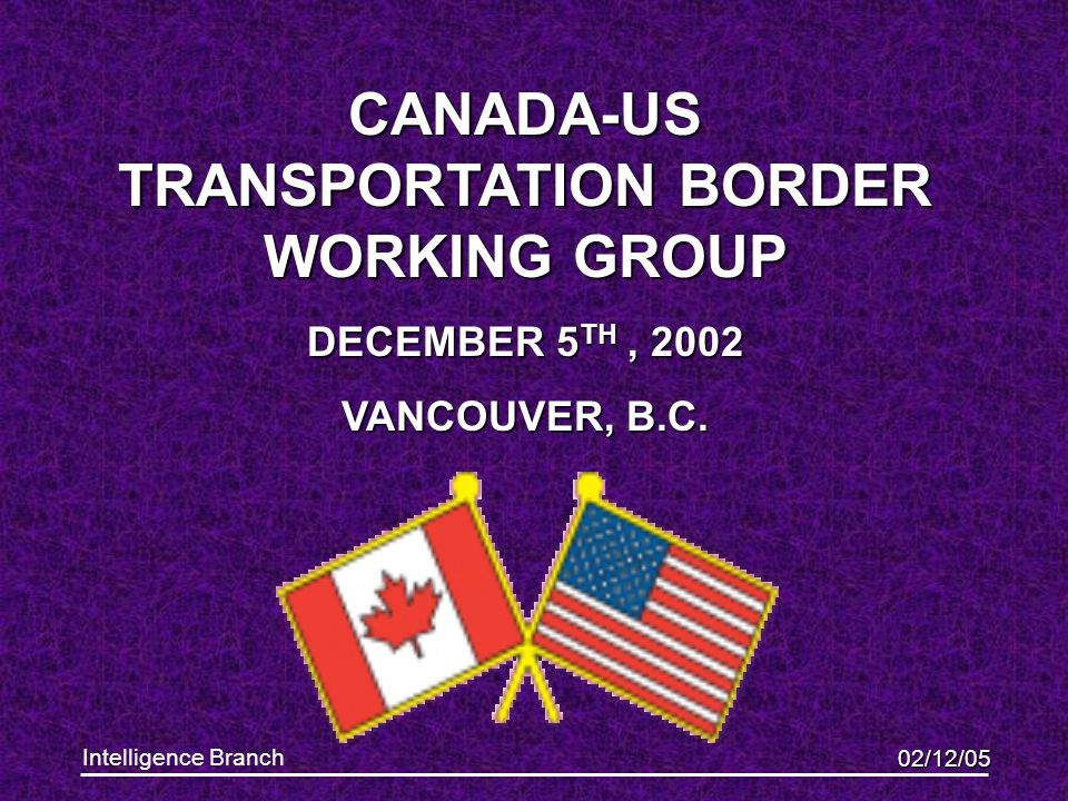 02/12/05 Intelligence Branch CANADA-US TRANSPORTATION BORDER WORKING GROUP DECEMBER 5 TH, 2002 VANCOUVER, B.C.