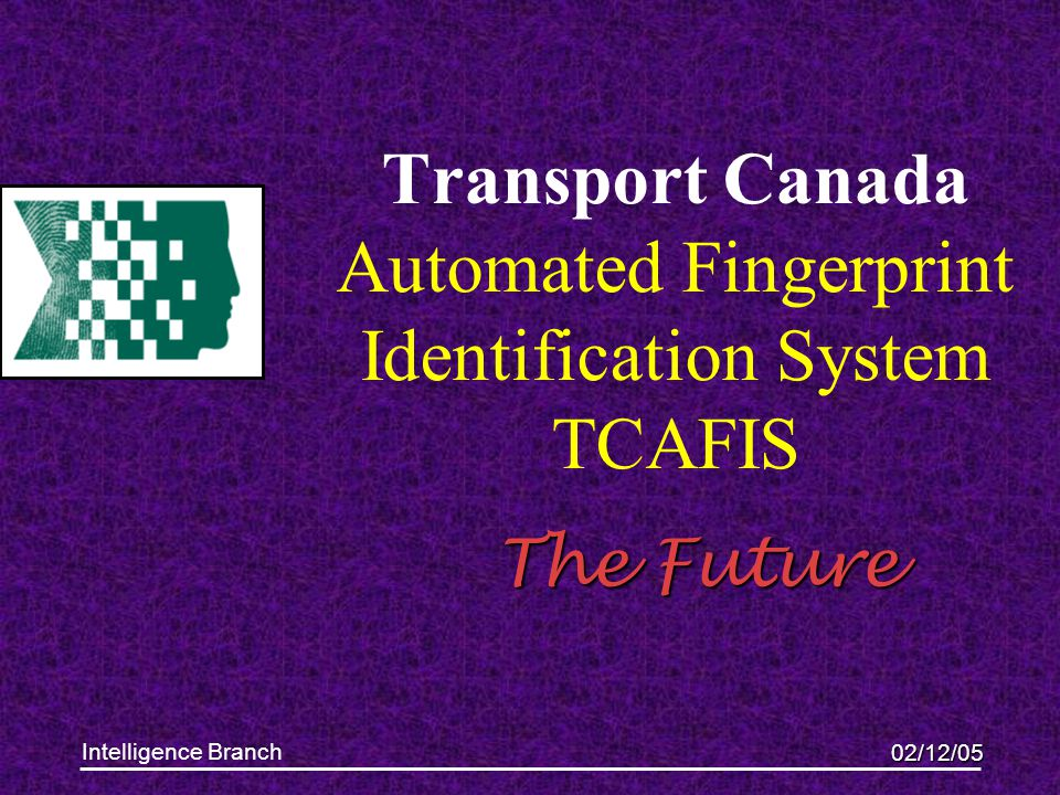 02/12/05 Intelligence Branch Transport Canada Automated Fingerprint Identification System TCAFIS The Future This presentation will probably involve au