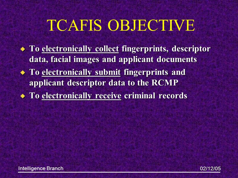 02/12/05 Intelligence Branch TCAFIS OBJECTIVE u To electronically collect fingerprints, descriptor data, facial images and applicant documents u To electronically submit fingerprints and applicant descriptor data to the RCMP u To electronically receive criminal records