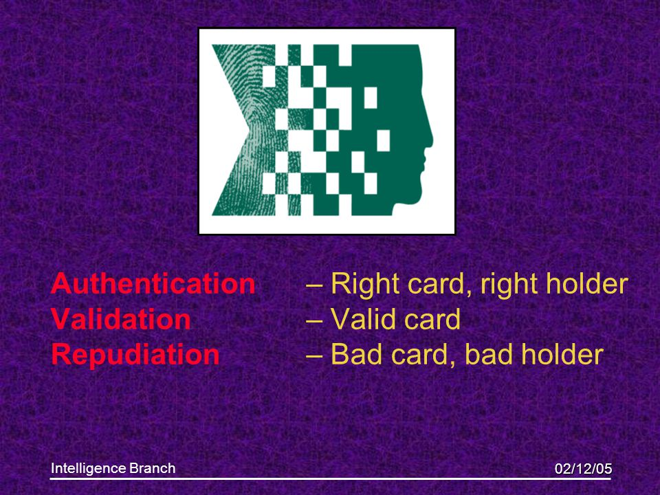 02/12/05 Intelligence Branch Authentication– Right card, right holder Validation – Valid card Repudiation – Bad card, bad holder This presentation wil