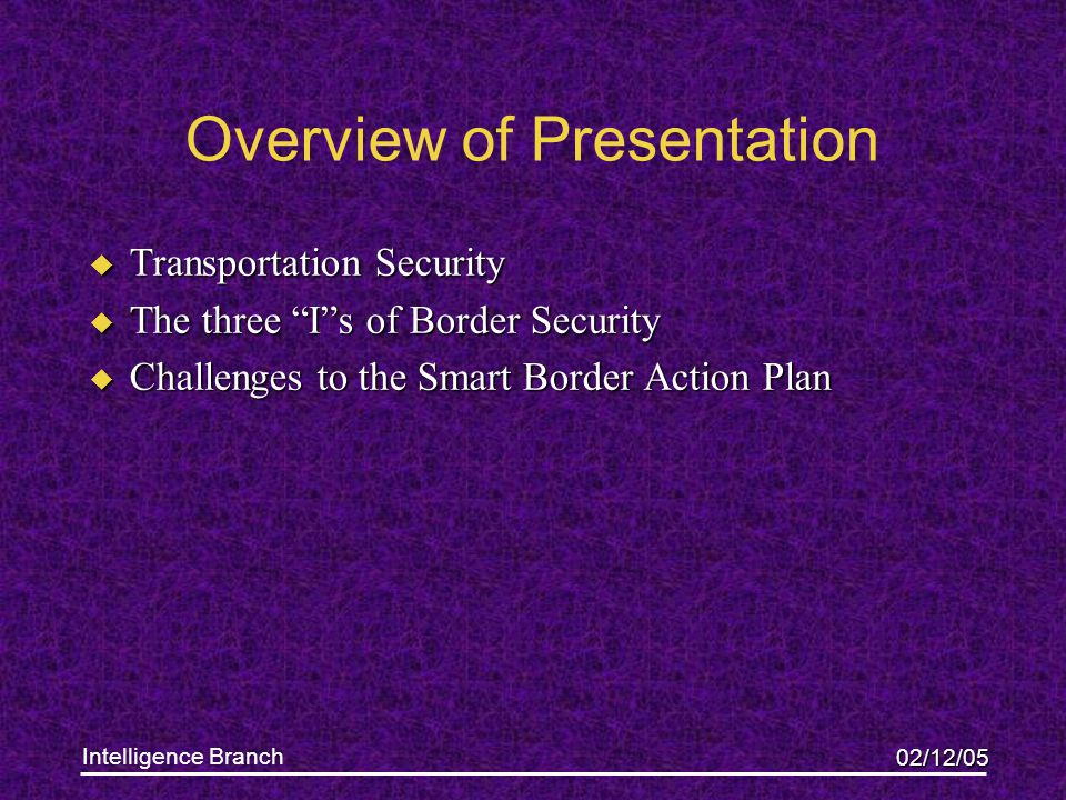 """02/12/05 Intelligence Branch Overview of Presentation u Transportation Security u The three """"I""""s of Border Security u Challenges to the Smart Border A"""