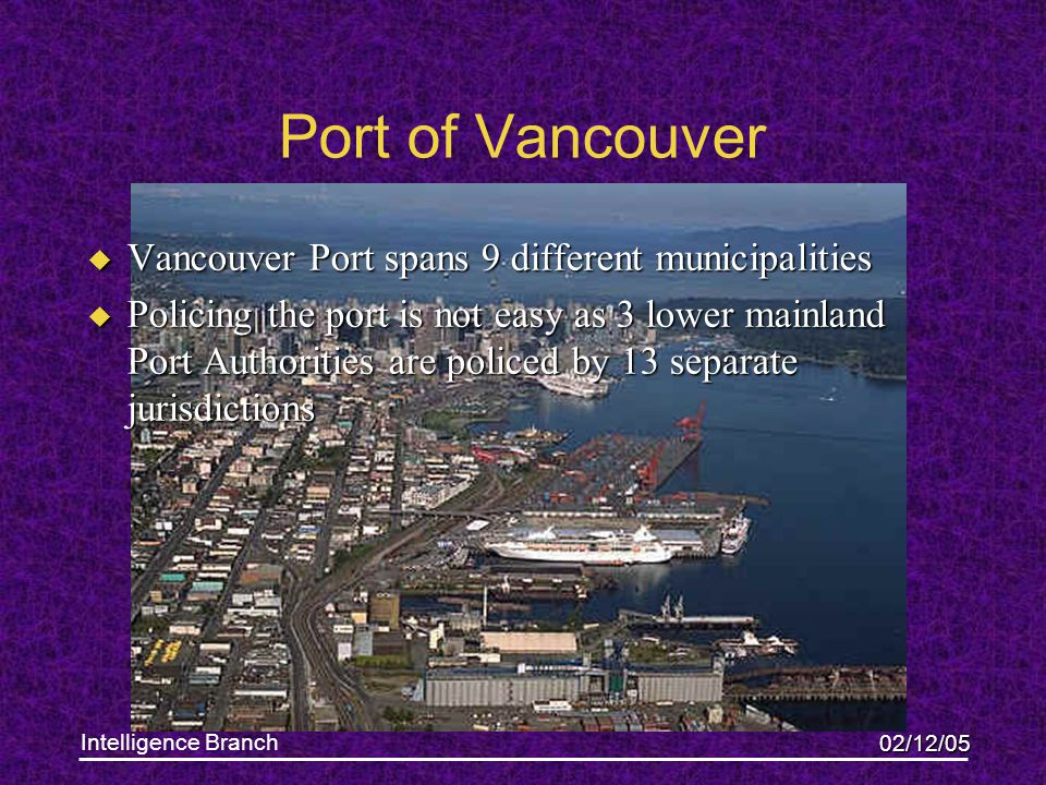 02/12/05 Intelligence Branch Port of Vancouver u Vancouver Port spans 9 different municipalities u Policing the port is not easy as 3 lower mainland Port Authorities are policed by 13 separate jurisdictions