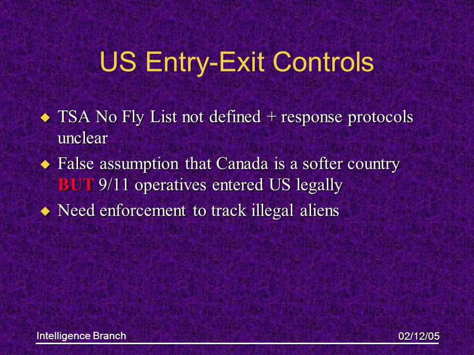02/12/05 Intelligence Branch US Entry-Exit Controls u TSA No Fly List not defined + response protocols unclear u False assumption that Canada is a softer country BUT 9/11 operatives entered US legally u Need enforcement to track illegal aliens