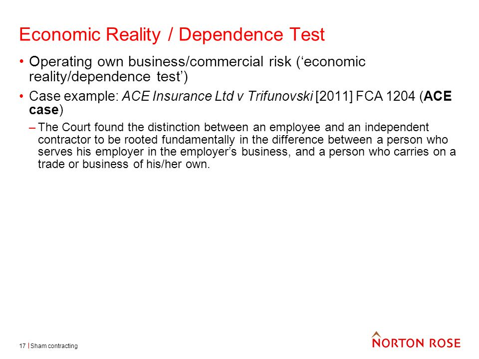 Sham contracting17 Economic Reality / Dependence Test Operating own business/commercial risk ('economic reality/dependence test') Case example: ACE Insurance Ltd v Trifunovski [2011] FCA 1204 (ACE case) –The Court found the distinction between an employee and an independent contractor to be rooted fundamentally in the difference between a person who serves his employer in the employer's business, and a person who carries on a trade or business of his/her own.