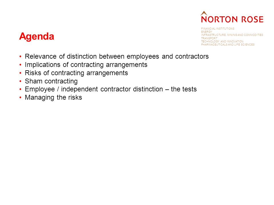 FINANCIAL INSTITUTIONS ENERGY INFRASTRUCTURE, MINING AND COMMODITIES TRANSPORT TECHNOLOGY AND INNOVATION PHARMACEUTICALS AND LIFE SCIENCES Agenda Relevance of distinction between employees and contractors Implications of contracting arrangements Risks of contracting arrangements Sham contracting Employee / independent contractor distinction – the tests Managing the risks