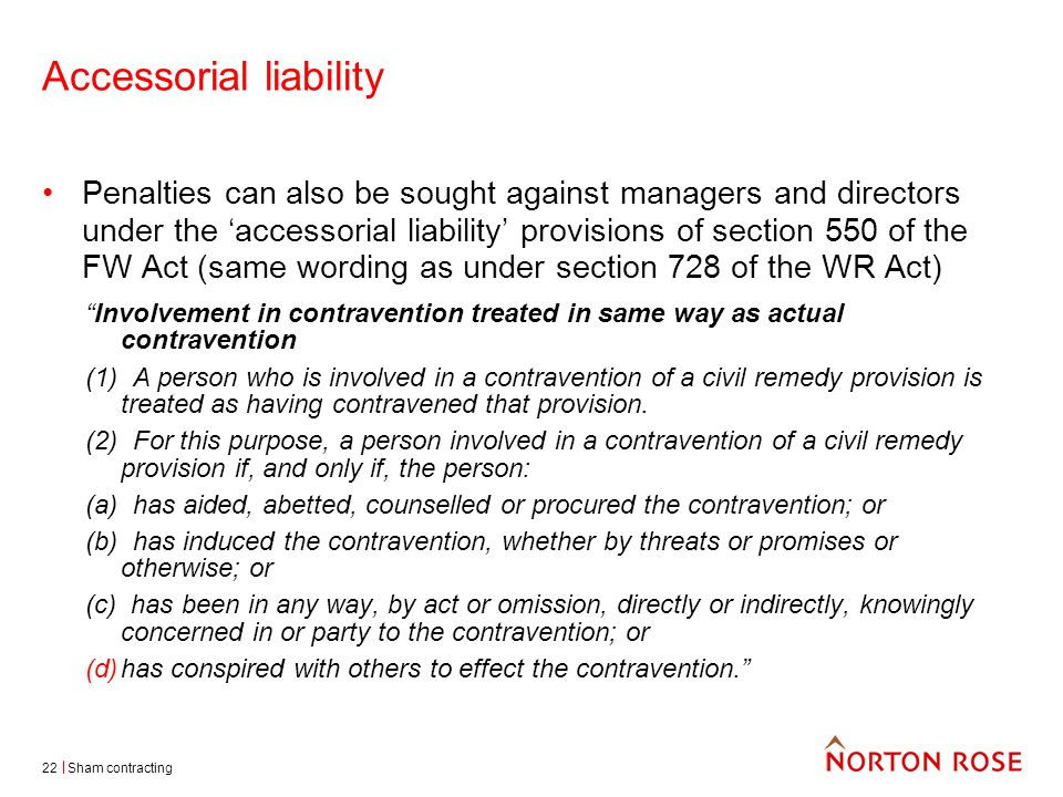 Sham contracting22 Accessorial liability Penalties can also be sought against managers and directors under the 'accessorial liability' provisions of section 550 of the FW Act (same wording as under section 728 of the WR Act) Involvement in contravention treated in same way as actual contravention (1) A person who is involved in a contravention of a civil remedy provision is treated as having contravened that provision.