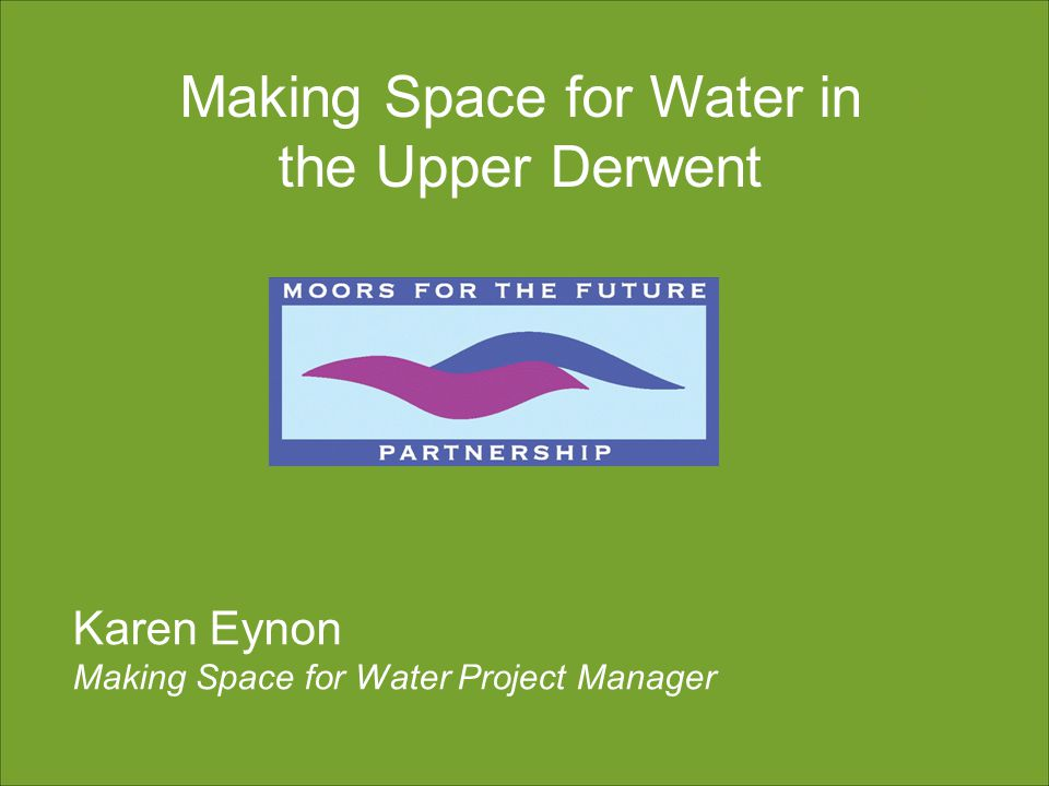 Karen Eynon Making Space for Water Project Manager Making Space for Water in the Upper Derwent
