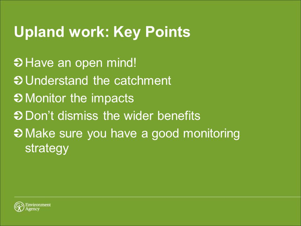 Upland work: Key Points Have an open mind! Understand the catchment Monitor the impacts Don't dismiss the wider benefits Make sure you have a good mon