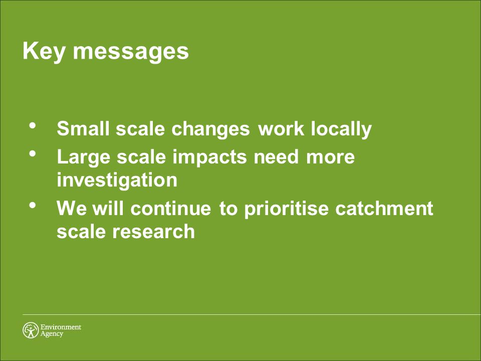 Key messages  Small scale changes work locally  Large scale impacts need more investigation  We will continue to prioritise catchment scale researc