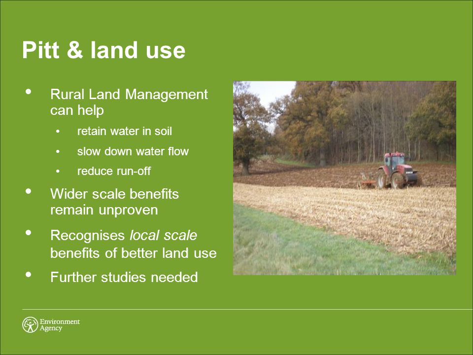 Pitt & land use Rural Land Management can help retain water in soil slow down water flow reduce run-off Wider scale benefits remain unproven Recognises local scale benefits of better land use Further studies needed