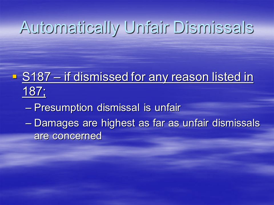 Automatically Unfair Dismissals  S187 – if dismissed for any reason listed in 187; –Presumption dismissal is unfair –Damages are highest as far as unfair dismissals are concerned