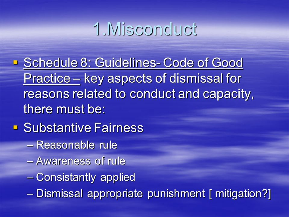 1.Misconduct  Schedule 8: Guidelines- Code of Good Practice – key aspects of dismissal for reasons related to conduct and capacity, there must be:  Substantive Fairness –Reasonable rule –Awareness of rule –Consistantly applied –Dismissal appropriate punishment [ mitigation ]
