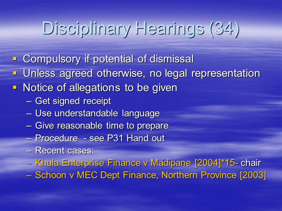 Disciplinary Hearings (34)  Compulsory if potential of dismissal  Unless agreed otherwise, no legal representation  Notice of allegations to be given –Get signed receipt –Use understandable language –Give reasonable time to prepare –Procedure - see P31 Hand out –Recent cases: –Khula Enterprise Finance v Madipane [2004]*15- chair –Schoon v MEC Dept Finance, Northern Province [2003]