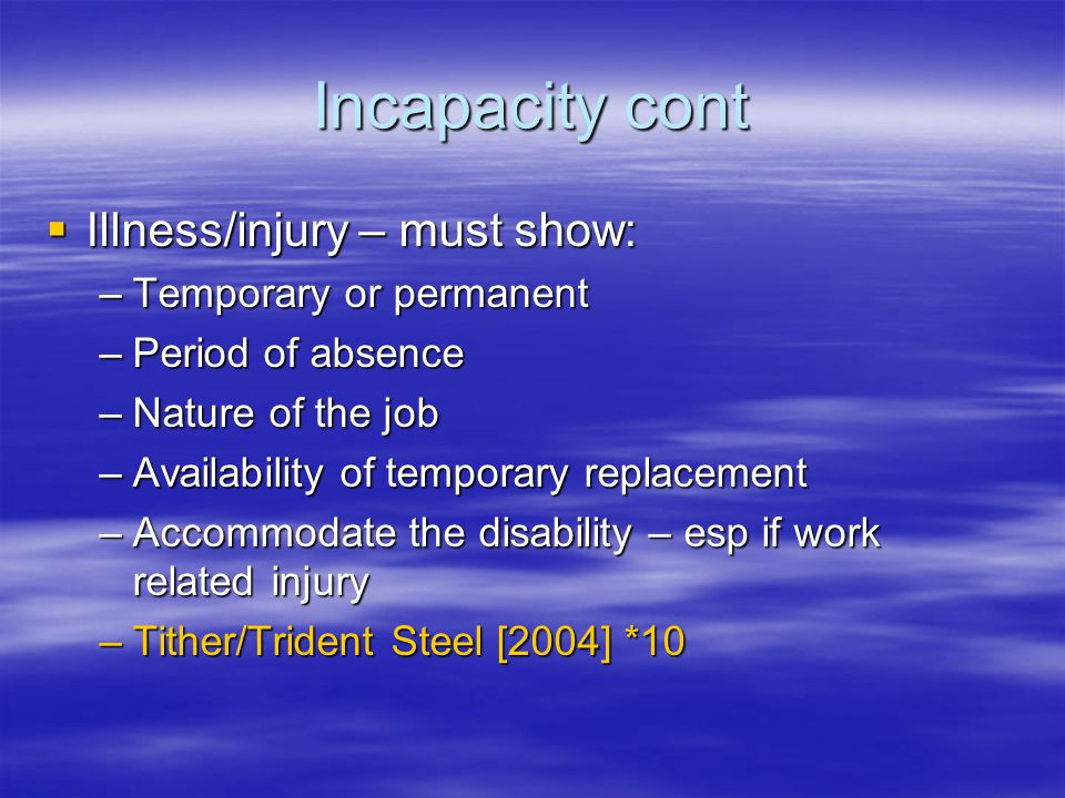 Incapacity cont  Illness/injury – must show: –Temporary or permanent –Period of absence –Nature of the job –Availability of temporary replacement –Accommodate the disability – esp if work related injury –Tither/Trident Steel [2004] *10