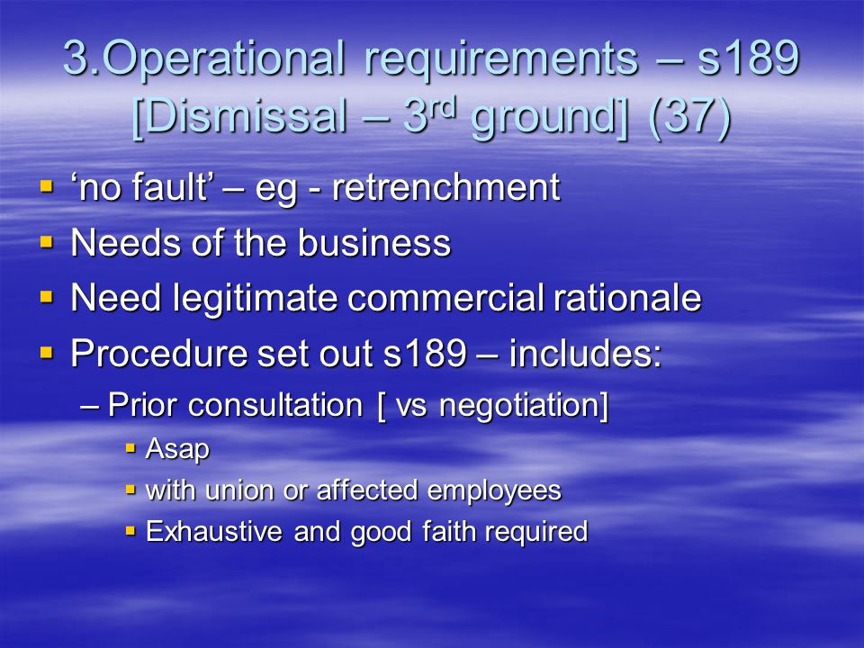 3.Operational requirements – s189 [Dismissal – 3 rd ground] (37)  'no fault' – eg - retrenchment  Needs of the business  Need legitimate commercial rationale  Procedure set out s189 – includes: –Prior consultation [ vs negotiation]  Asap  with union or affected employees  Exhaustive and good faith required
