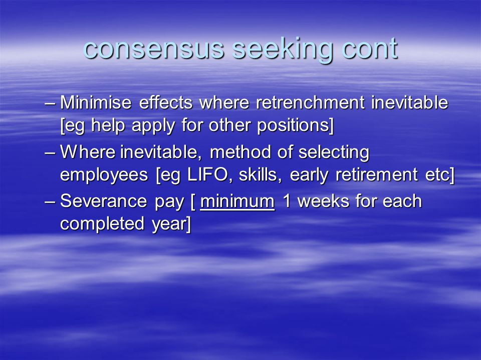 consensus seeking cont –Minimise effects where retrenchment inevitable [eg help apply for other positions] –Where inevitable, method of selecting employees [eg LIFO, skills, early retirement etc] –Severance pay [ minimum 1 weeks for each completed year]