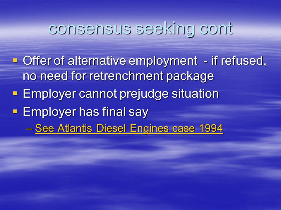 consensus seeking cont  Offer of alternative employment - if refused, no need for retrenchment package  Employer cannot prejudge situation  Employer has final say –See Atlantis Diesel Engines case 1994