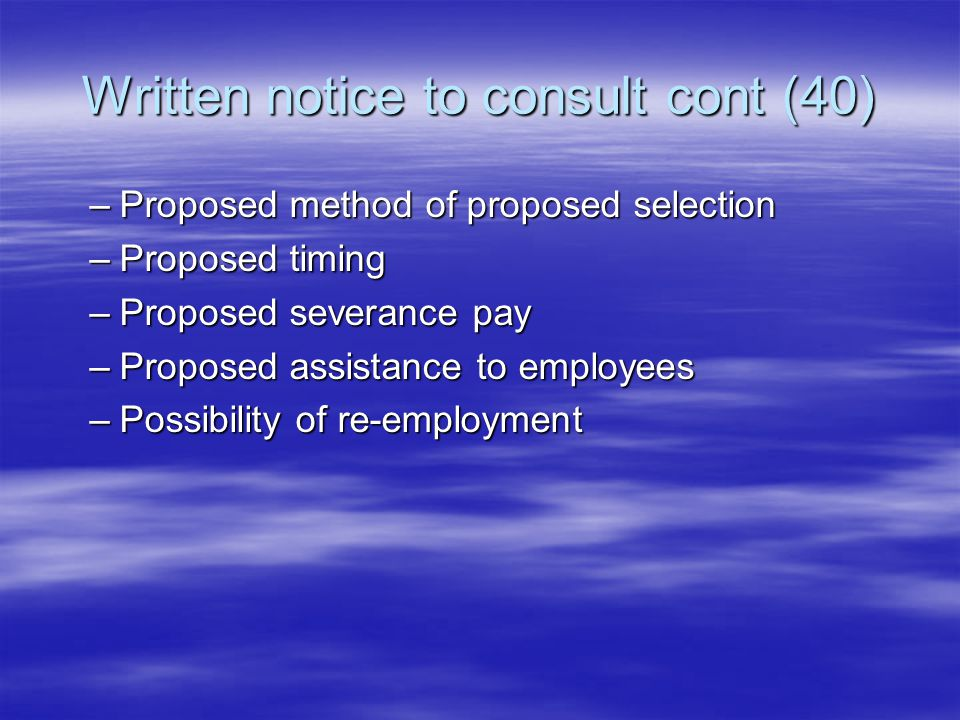 Written notice to consult cont (40) –Proposed method of proposed selection –Proposed timing –Proposed severance pay –Proposed assistance to employees –Possibility of re-employment