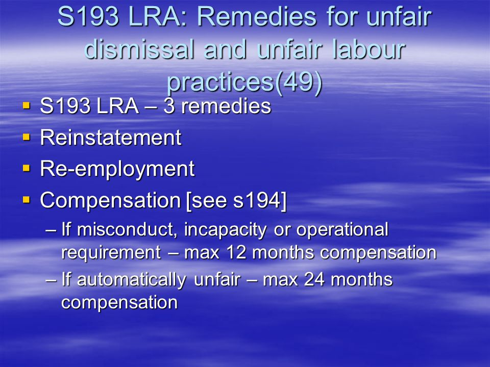 S193 LRA: Remedies for unfair dismissal and unfair labour practices(49)  S193 LRA – 3 remedies  Reinstatement  Re-employment  Compensation [see s194] –If misconduct, incapacity or operational requirement – max 12 months compensation –If automatically unfair – max 24 months compensation