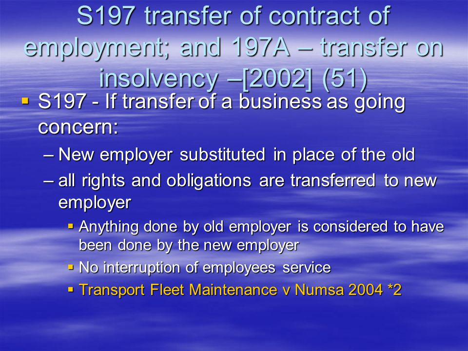 S197 transfer of contract of employment; and 197A – transfer on insolvency –[2002] (51)  S197 - If transfer of a business as going concern: –New employer substituted in place of the old –all rights and obligations are transferred to new employer  Anything done by old employer is considered to have been done by the new employer  No interruption of employees service  Transport Fleet Maintenance v Numsa 2004 *2
