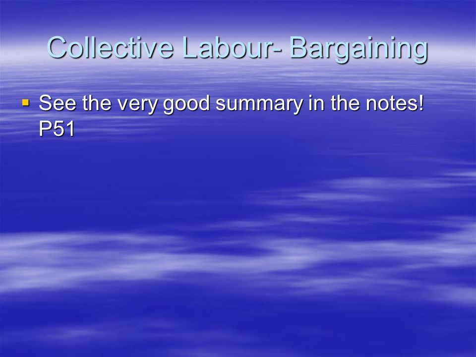 Collective Labour- Bargaining  See the very good summary in the notes! P51