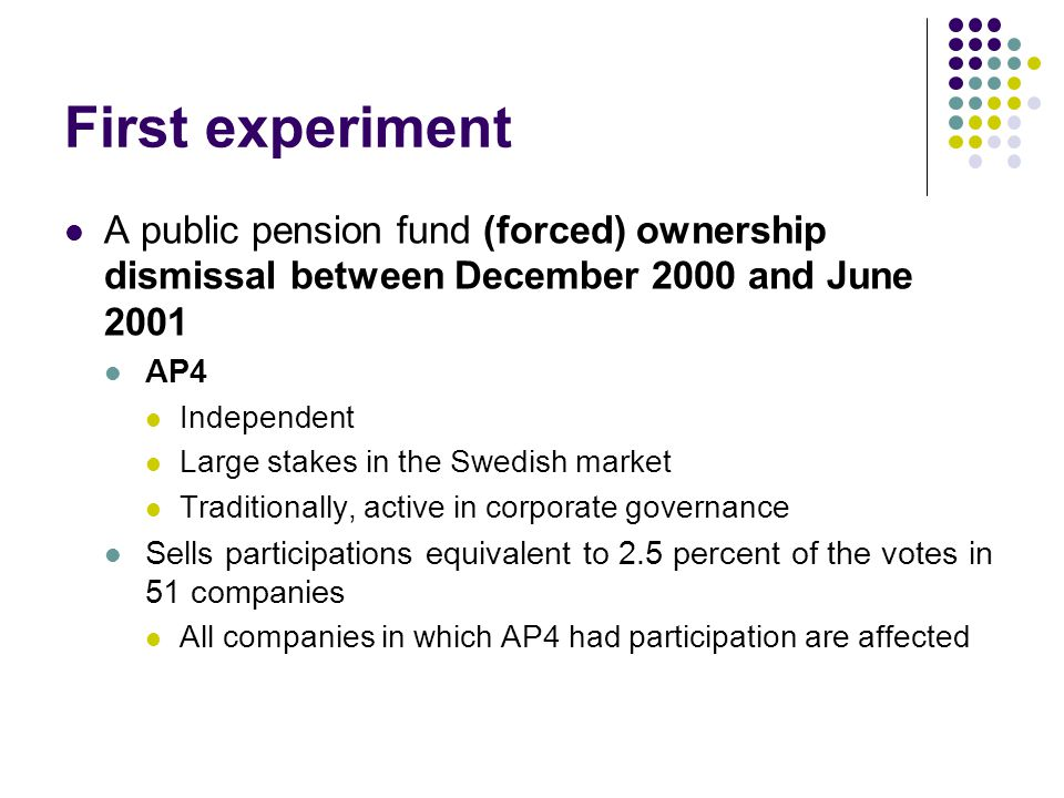 First experiment A public pension fund (forced) ownership dismissal between December 2000 and June 2001 AP4 Independent Large stakes in the Swedish market Traditionally, active in corporate governance Sells participations equivalent to 2.5 percent of the votes in 51 companies All companies in which AP4 had participation are affected