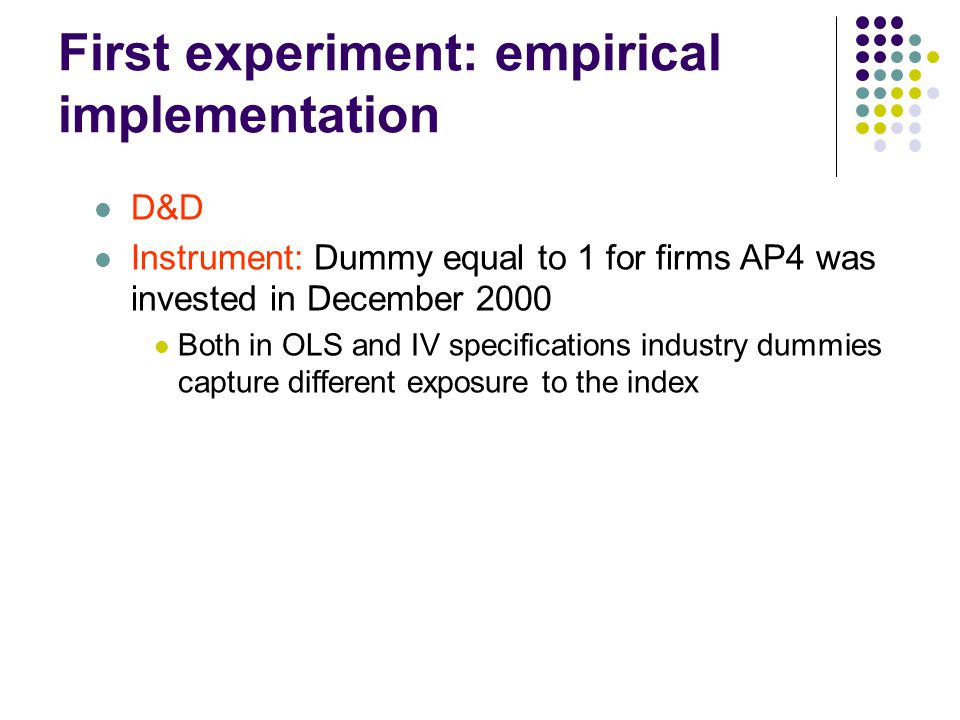 First experiment: empirical implementation D&D Instrument: Dummy equal to 1 for firms AP4 was invested in December 2000 Both in OLS and IV specifications industry dummies capture different exposure to the index
