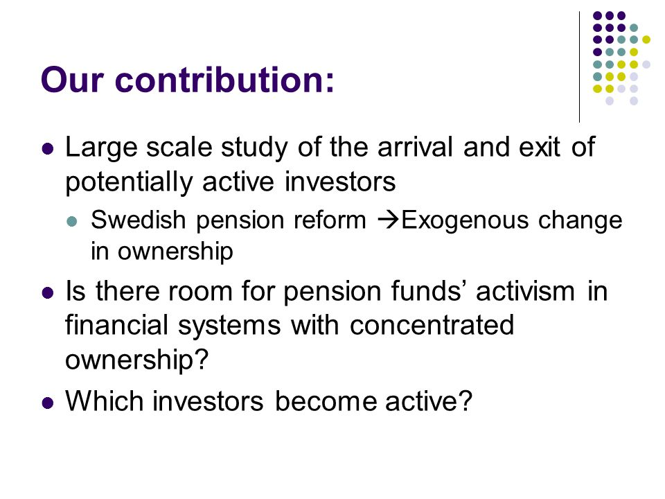 Our contribution: Large scale study of the arrival and exit of potentially active investors Swedish pension reform  Exogenous change in ownership Is there room for pension funds' activism in financial systems with concentrated ownership.