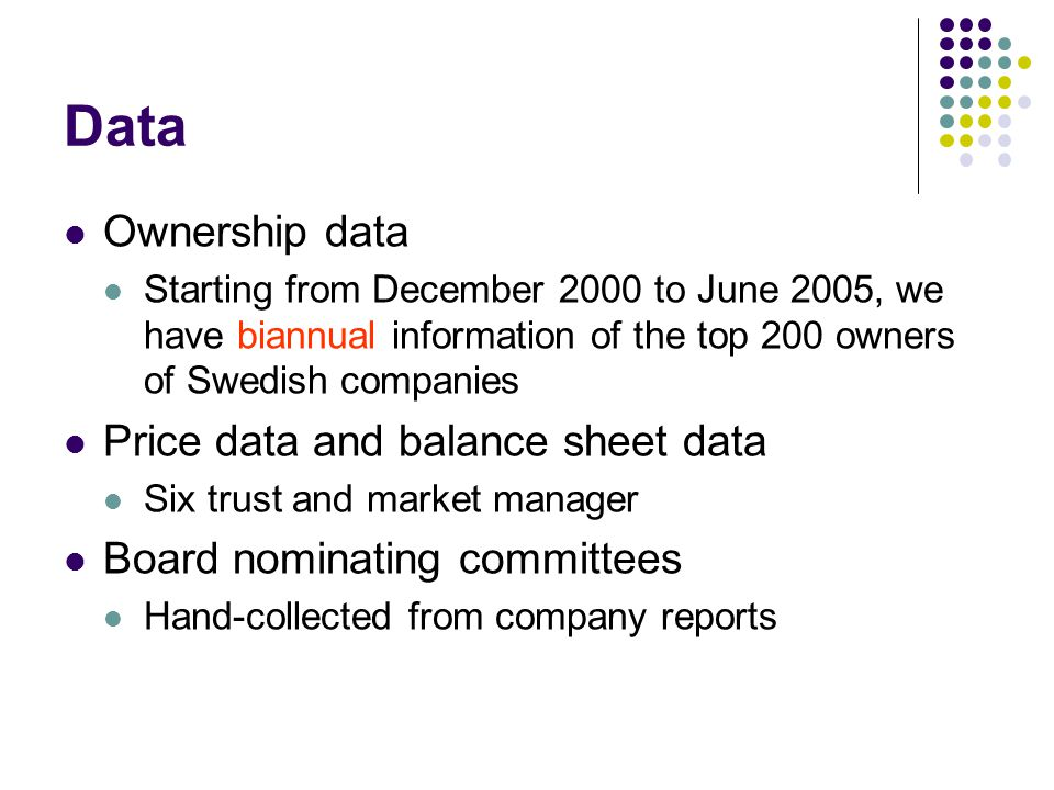 Data Ownership data Starting from December 2000 to June 2005, we have biannual information of the top 200 owners of Swedish companies Price data and balance sheet data Six trust and market manager Board nominating committees Hand-collected from company reports